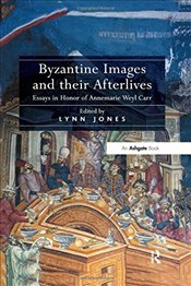 Byzantine Images and Their Afterlives : Essays in Honor of Annemarie Weyl Carr - Jones, Lynn