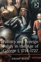 Politics and Foreign Policy in the Age of George I, 1714-1727 - Black, Jeremy