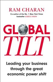 Global Tilt : Leading Your Business Through the Great Economic Power Shift - Charan, Ram