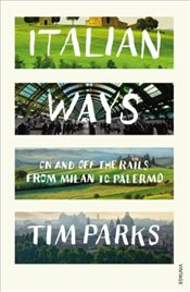 Italian Ways : On and Off the Rails from Milan to Palermo - Parks, Tim