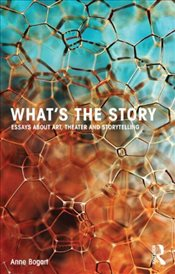 Whats the Story : Essays about art, theater and storytelling - Bogart, Anne