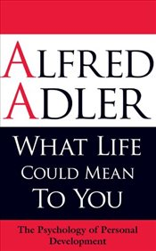What Life Could Mean to You : The Psychology of Personal Development - Adler, Alfred