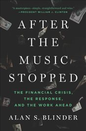After the Music Stopped : The Financial Crisis, The Response and The Work Ahead - Blinder, Alan S.