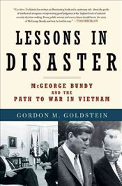 Lessons in Disaster : McGeorge Bundy and the Path to War in Vietnam  - Goldstein, Gordon M.