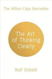 Art of Thinking Clearly : Better Thinking, Better Decisions - Dobelli, Rolf