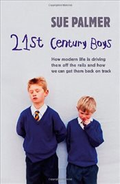 21st Century Boys: How Modern life is driving them off the rails and how we can get them back on tra - Palmer, Sue
