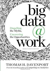 Big Data at Work : Dispelling the Myths, Uncovering the Opportunities - Davenport, Thomas H.