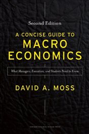 Concise Guide to Macroeconomics 2e : What Managers, Executives, and Students Need to Know - Moss, David A