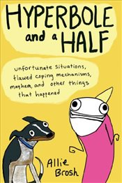 Hyperbole and a Half: Unfortunate Situations, Flawed Coping Mechanisms, Mayhem, and Other Things Tha - Brosh, Allie