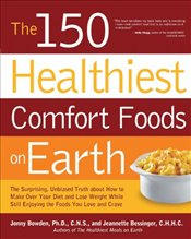 150 Healthiest Comfort Foods on Earth: The Surprising, Unbiased Truth About How You Can Make Over Yo - Bowden, Jonny