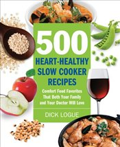 500 Heart-Healthy Slow Cooker Recipes: Comfort Food Favorites That Both Your Family and Doctor Will  - Logue, Dick