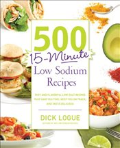 500 15-Minute Low Sodium Recipes: Lose the Salt, Not the Flavor, with Fast and Fresh Recipes the Who - Logue, Dick