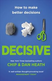 Decisive : How to Make Better Decisions in Life and Work - Heath, Chip