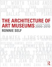 Architecture of Art Museums : A Decade of Design : 2000 - 2010 - Self, Ronnie