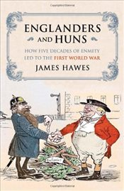 Englanders and Huns: How Five Decades of Enmity LED to the First World War - Hawes, James