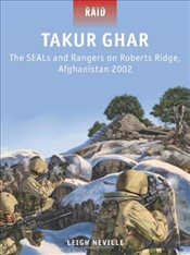 Takur Ghar - the SEALs and Rangers on Roberts Ridge, Afghanistan, 2002 - Neville, Leigh