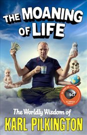 Moaning of Life : The Worldly Wisdom of Karl Pilkington - Pilkington, Karl