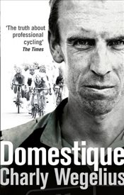 Domestique : The Real-life Ups and Downs of a Tour Pro - Wegelius, Charly