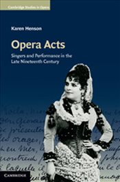 Opera Acts : Singers and Performance in the Late Nineteenth Century  - Henson, Karen