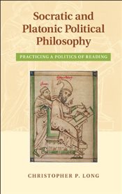 Socratic and Platonic Political Philosophy : Practicing a Politics of Reading - Long, Christopher P.