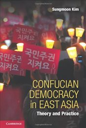 Confucian Democracy in East Asia : Theory and Practice - Kim, Sungmoon