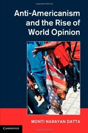 Anti-Americanism and the Rise of World Opinion : Consequences for the US National Interest - Datta, Monti