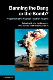Banning the Bang or the Bomb? : Negotiating the Nuclear Test Ban Regime - Zartman, I. William