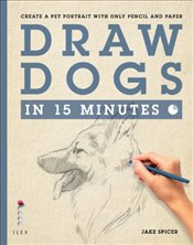 Draw Dogs in 15 Minutes : Create a Pet Portrait With Only Pencil and Paper  - Spicer, Jake