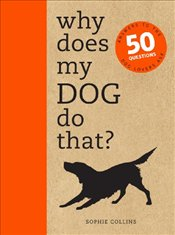 Why Does My Dog Do That? : Answers to the 50 Questions Dog Lovers Ask - Collins, Sophie