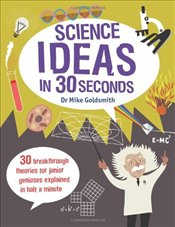 Science Ideas in 30 Seconds: 30 Breakthrough Theories for Junior Geniuses Explained in Half a Minute - Goldsmith, Mike