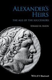 Alexanders Heirs : The Age of the Successors - Anson, Edward M.