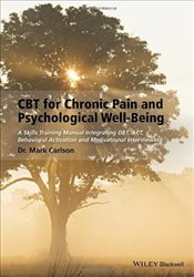 CBT for Chronic Pain and Psychological Well-being: A Skills Training Manual Integrating DBT, ACT, Be - Carlson, Mark