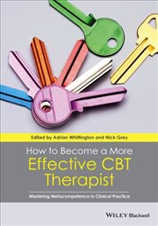 How to Become a More Effective CBT Therapist : Mastering Metacompetence in Clinical Practice - Whittington, Adrian