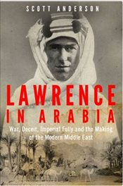 Lawrence in Arabia : War, Deceit, Imperial Folly and the Making of the Modern Middle East - Anderson, Scott