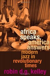 Africa Speaks, America Answers : Modern Jazz in Revolutionary Times - Kelley, Robin D. G.