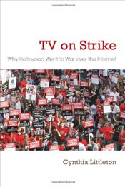 TV on Strike : Why Hollywood Went to War Over the Internet  - Littleton, Cynthia