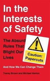 In the Interests of Safety : The absurd rules that blight our lives and how we can change them - Brown, Tracey