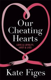 Our Cheating Hearts : Love and Loyalty, Lust and Lies - Figes, Kate