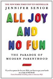 All Joy and No Fun : The Paradox of Modern Parenthood - Senior, Jennifer