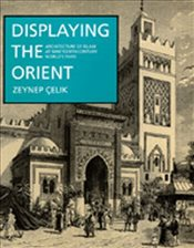 Displaying the Orient : Architecture of Islam at Nineteenth-Century Worlds Fairs - Çelik, Zeynep