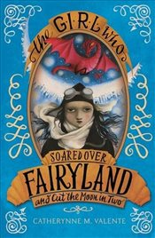 Girl Who Soared Over Fairyland and Cut the Moon in Two - Valente, Catherynne M.