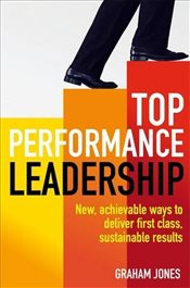 Top Performance Leadership: A dynamic and achievable new approach to delivering first-class, sustain - Jones, Graham