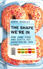 Shape Were In : How Junk Food and Diets are Shortening Our Lives - Boseley, Sarah