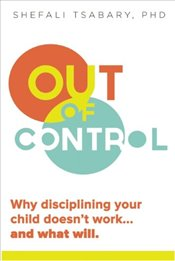 Out of Control : Why Disciplining Your Child Doesnt Work and What Will - Tsabary, Shefali