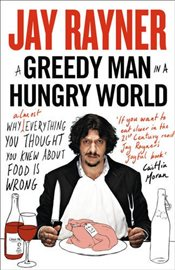 Greedy Man in a Hungry World : How (Almost) Everything You Thought You Knew About Food Is Wrong - Rayner, Jay