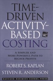 Time-Driven Activity-Based Costing : A Simpler and More Powerful Path to Higher Profits - Kaplan, Robert S.