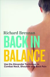 Back In Balance : Use the Alexander Technique to Combat Neck, Shoulder and Back Pain - BRENNAN, RICHARD