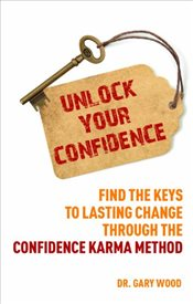Unlock Your Confidence : Find the Keys to Lasting Change through the Confidence-Karma Method - Wood, Gary