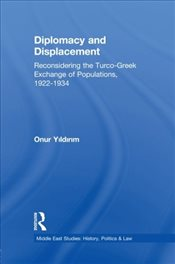 Diplomacy and Displacement : Reconsidering the Turco-Greek Exchange of Populations, 1922-1934 - Yıldırım, Onur
