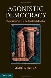 Agonistic Democracy : Constituent Power in the Era of Globalisation - Wenman, Mark